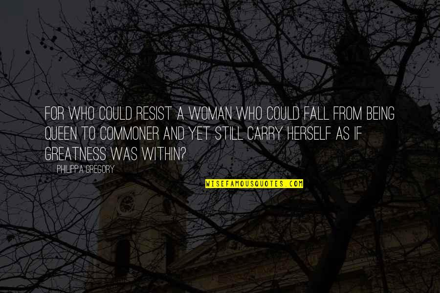 Being A Woman Quotes By Philippa Gregory: For who could resist a woman who could