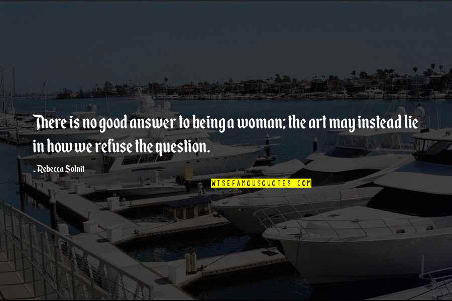 Being A Woman Quotes By Rebecca Solnit: There is no good answer to being a