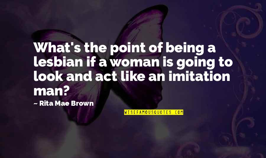 Being A Woman Quotes By Rita Mae Brown: What's the point of being a lesbian if