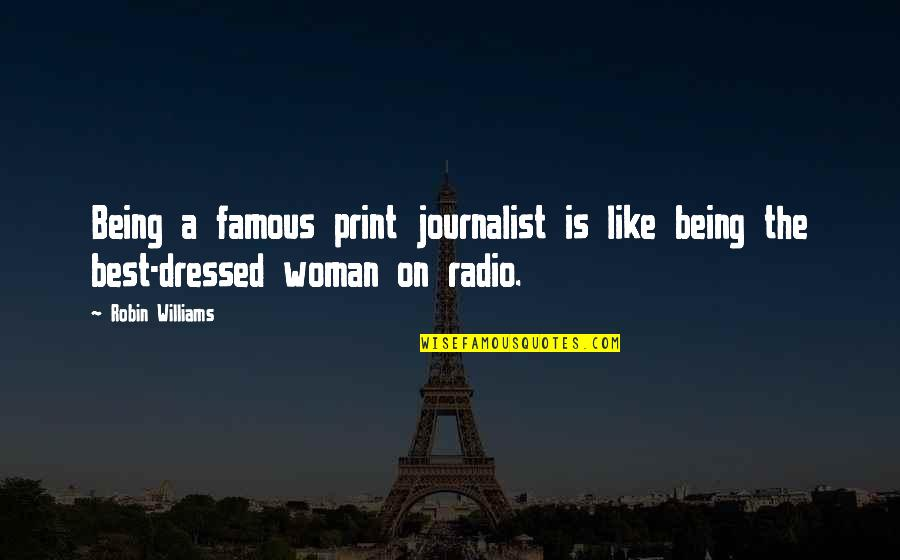 Being A Woman Quotes By Robin Williams: Being a famous print journalist is like being