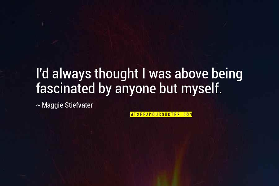 Being Above It All Quotes By Maggie Stiefvater: I'd always thought I was above being fascinated