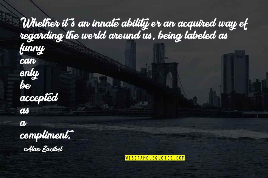 Being Accepted As You Are Quotes By Alan Zweibel: Whether it's an innate ability or an acquired