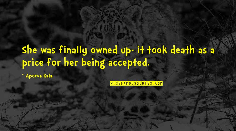 Being Accepted As You Are Quotes By Aporva Kala: She was finally owned up- it took death