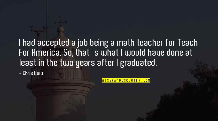 Being Accepted As You Are Quotes By Chris Baio: I had accepted a job being a math