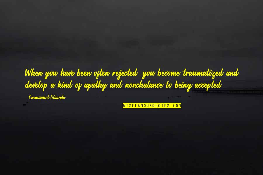 Being Accepted As You Are Quotes By Emmanuel Olawale: When you have been often rejected, you become