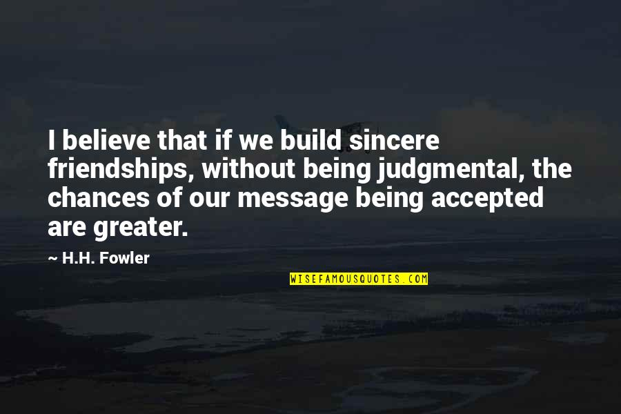 Being Accepted As You Are Quotes By H.H. Fowler: I believe that if we build sincere friendships,