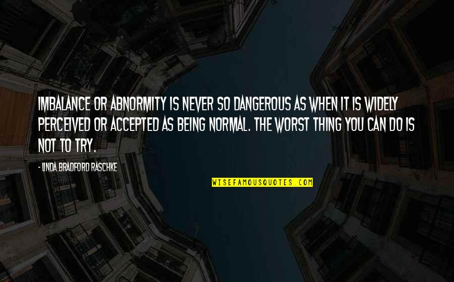 Being Accepted As You Are Quotes By Linda Bradford Raschke: Imbalance or abnormity is never so dangerous as
