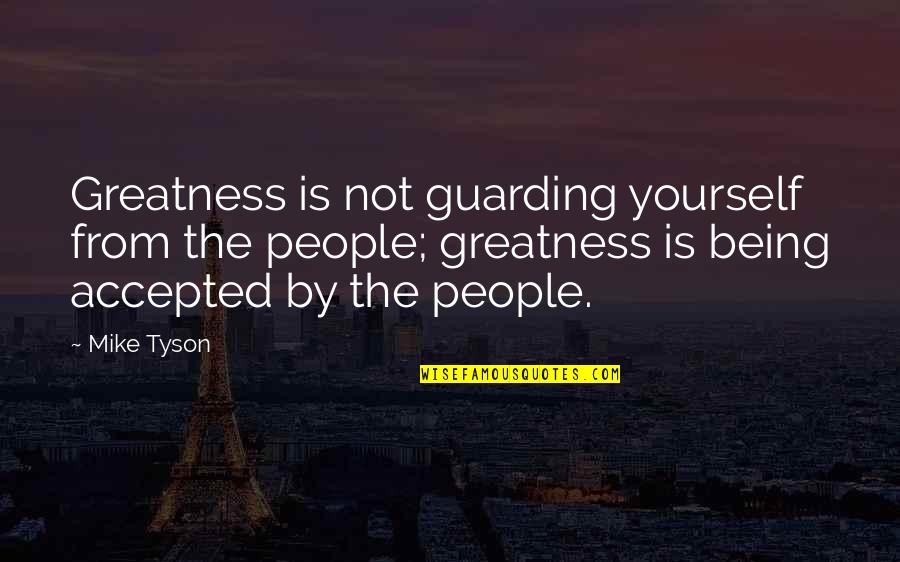 Being Accepted As You Are Quotes By Mike Tyson: Greatness is not guarding yourself from the people;