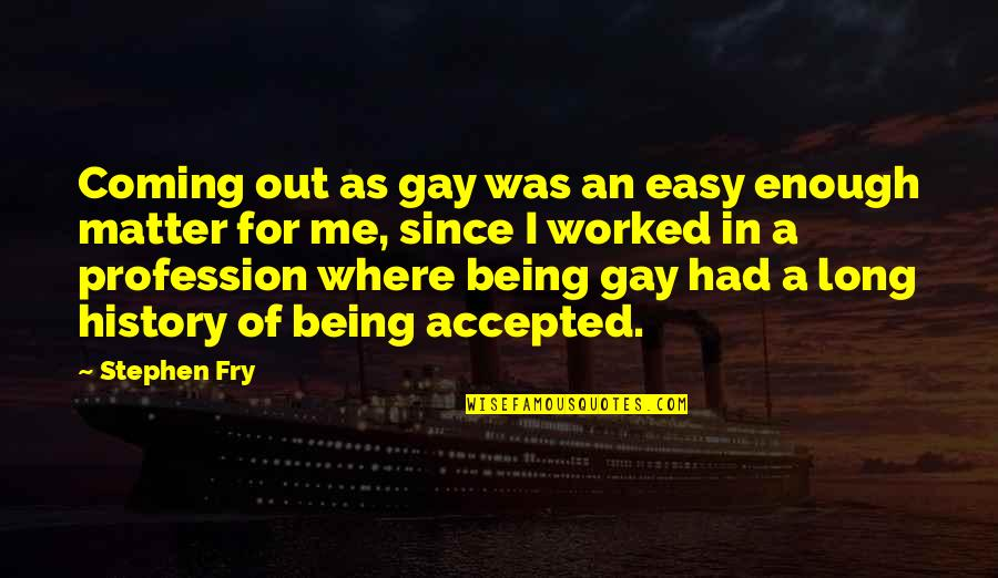 Being Accepted As You Are Quotes By Stephen Fry: Coming out as gay was an easy enough