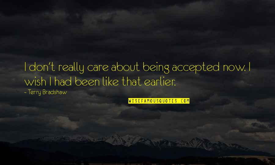 Being Accepted As You Are Quotes By Terry Bradshaw: I don't really care about being accepted now.
