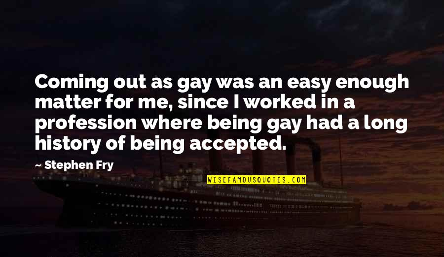 Being Accepted For Being Gay Quotes By Stephen Fry: Coming out as gay was an easy enough