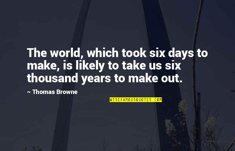 Being Accepted Into Society Quotes By Thomas Browne: The world, which took six days to make,