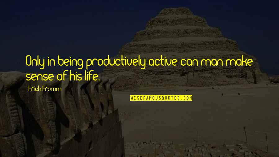 Being Active In Life Quotes By Erich Fromm: Only in being productively active can man make
