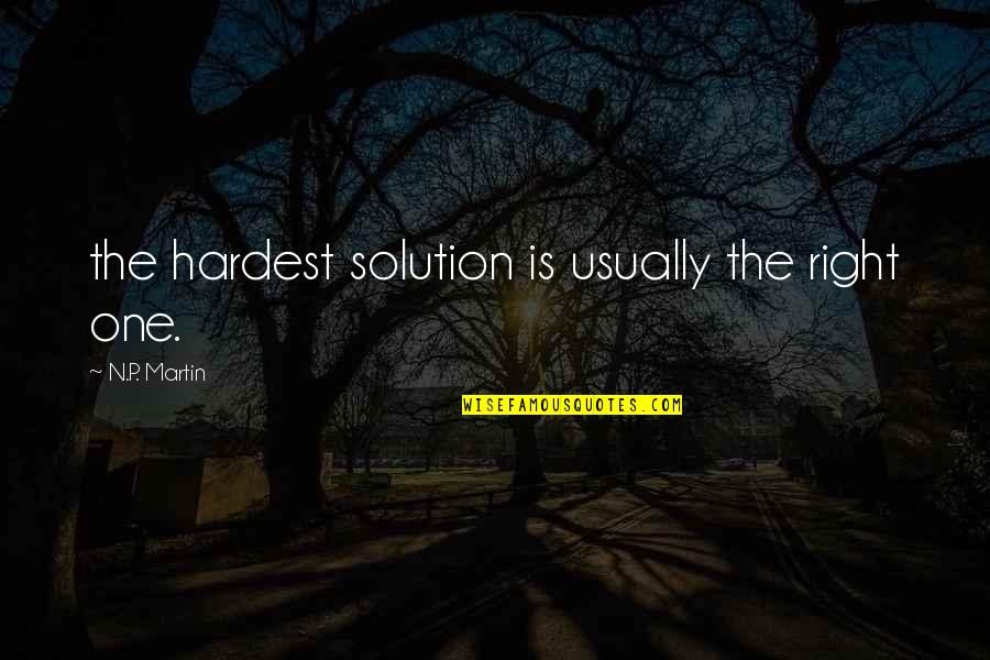 Being Afraid Of Rejection Quotes By N.P. Martin: the hardest solution is usually the right one.