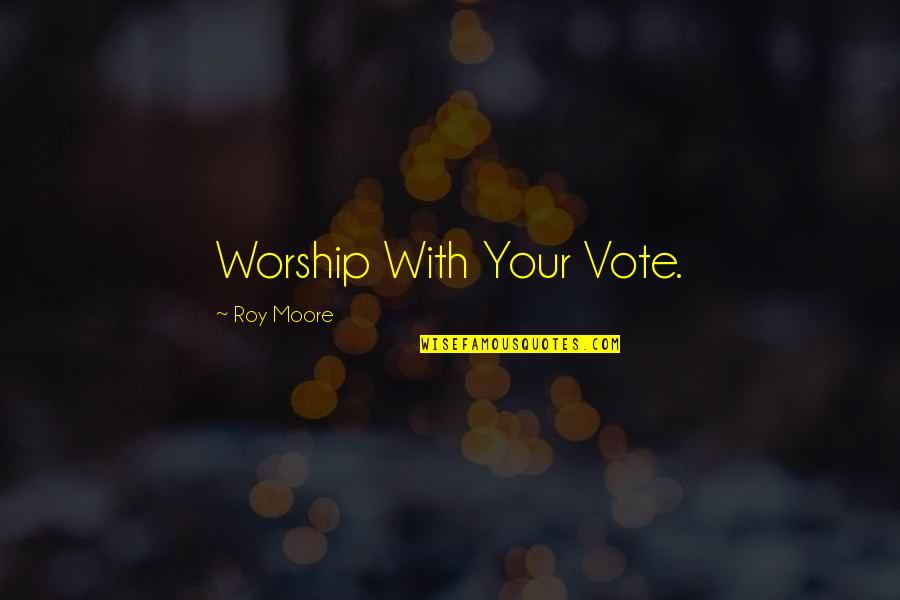 Being Afraid Of Rejection Quotes By Roy Moore: Worship With Your Vote.