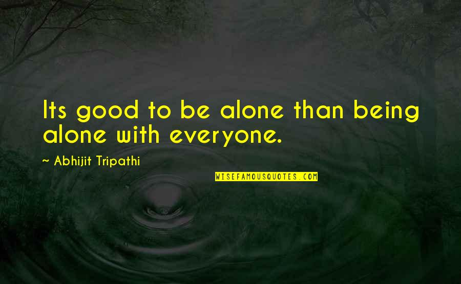Being Alone Not Lonely Quotes By Abhijit Tripathi: Its good to be alone than being alone
