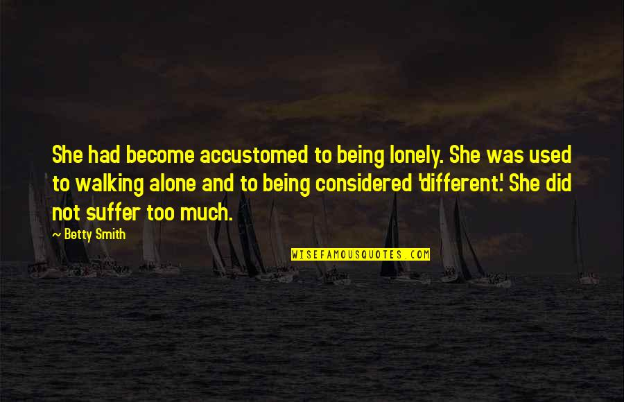 Being Alone Not Lonely Quotes By Betty Smith: She had become accustomed to being lonely. She