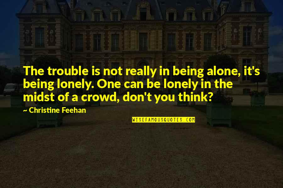 Being Alone Not Lonely Quotes By Christine Feehan: The trouble is not really in being alone,