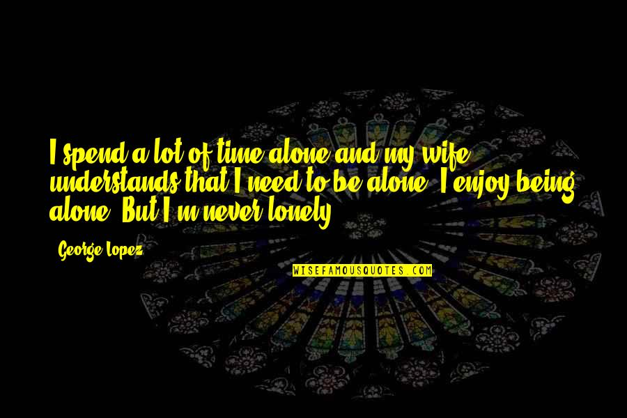 Being Alone Not Lonely Quotes By George Lopez: I spend a lot of time alone and