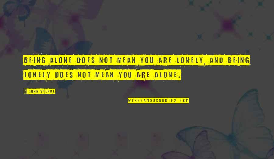 Being Alone Not Lonely Quotes By John Spence: Being alone does not mean you are lonely,