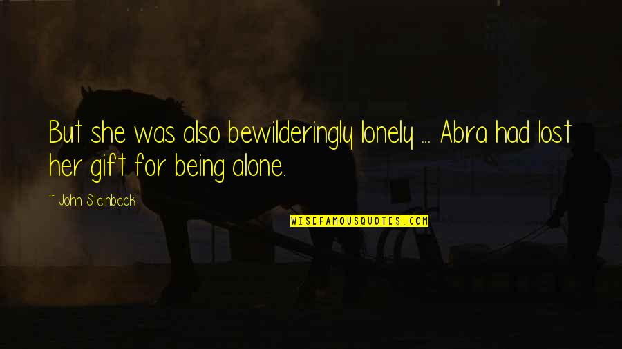 Being Alone Not Lonely Quotes By John Steinbeck: But she was also bewilderingly lonely ... Abra