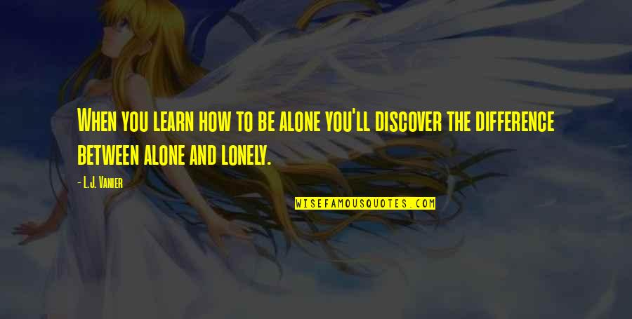 Being Alone Not Lonely Quotes By L.J. Vanier: When you learn how to be alone you'll
