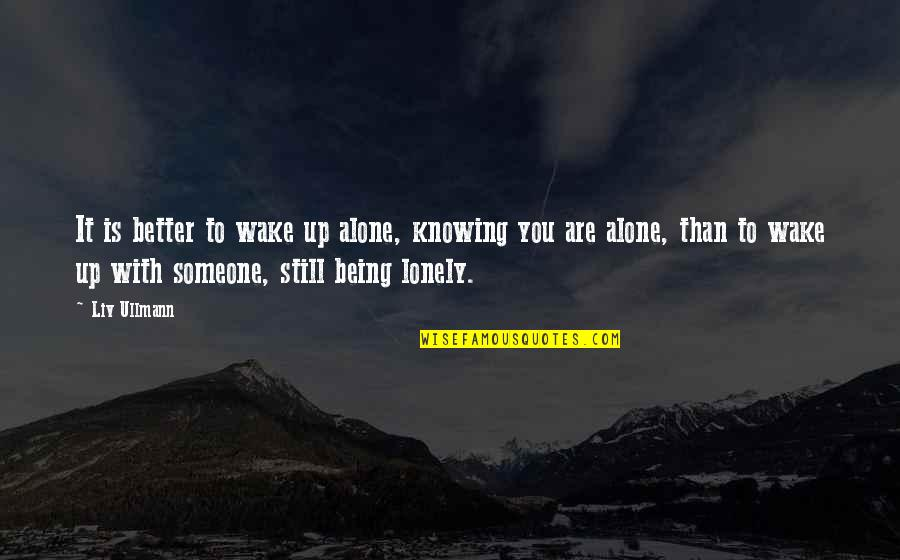 Being Alone Not Lonely Quotes By Liv Ullmann: It is better to wake up alone, knowing