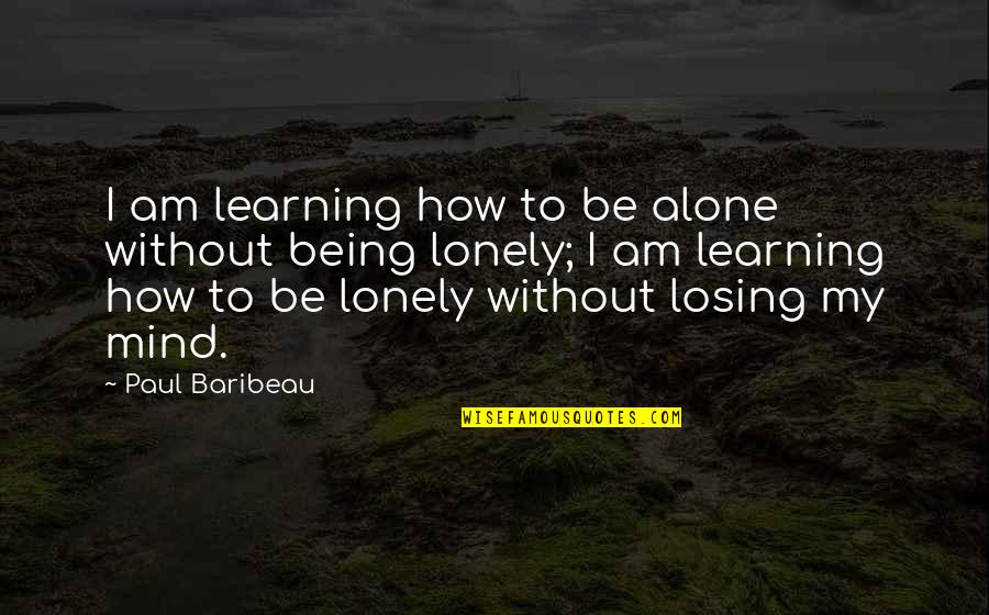 Being Alone Not Lonely Quotes By Paul Baribeau: I am learning how to be alone without