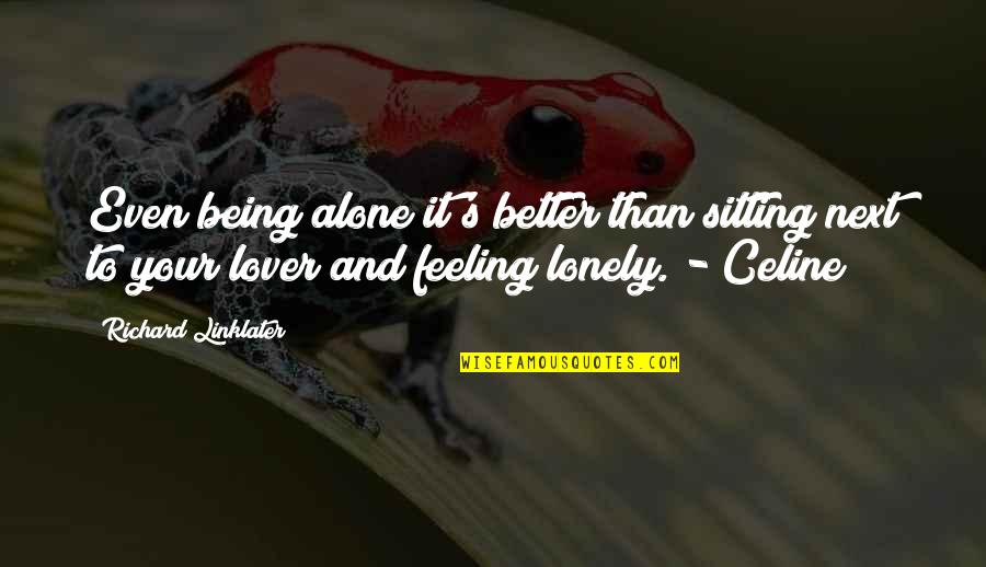 Being Alone Not Lonely Quotes By Richard Linklater: Even being alone it's better than sitting next