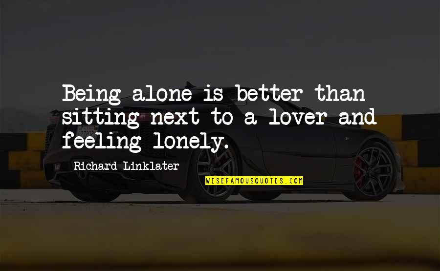Being Alone Not Lonely Quotes By Richard Linklater: Being alone is better than sitting next to