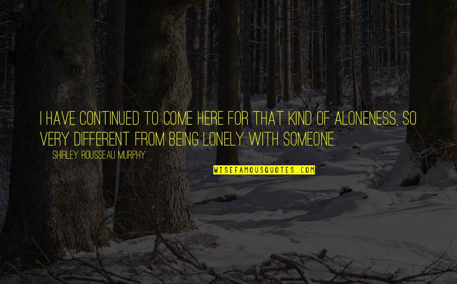 Being Alone Not Lonely Quotes By Shirley Rousseau Murphy: I have continued to come here for that