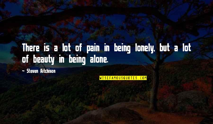 Being Alone Not Lonely Quotes By Steven Aitchison: There is a lot of pain in being