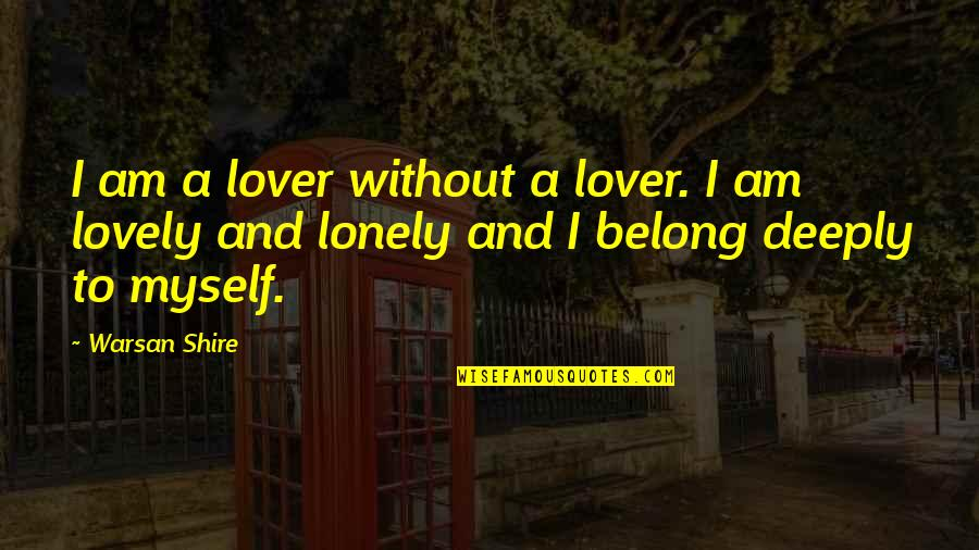 Being Alone Not Lonely Quotes By Warsan Shire: I am a lover without a lover. I