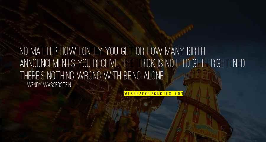 Being Alone Not Lonely Quotes By Wendy Wasserstein: No matter how lonely you get or how