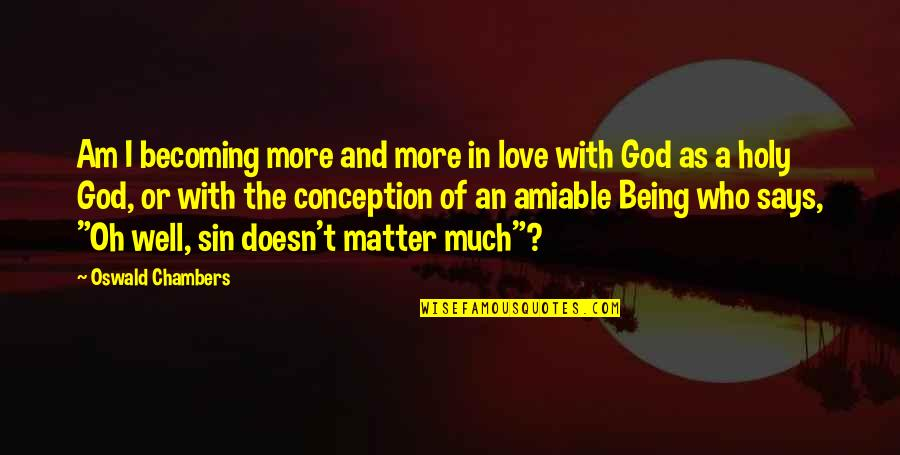 Being Amiable Quotes By Oswald Chambers: Am I becoming more and more in love