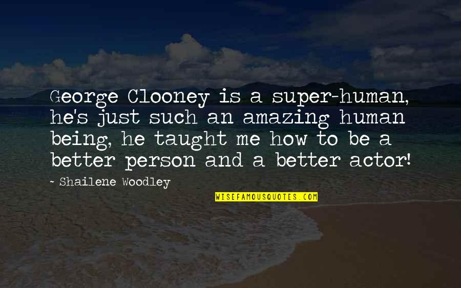 Being An Amazing Person Quotes By Shailene Woodley: George Clooney is a super-human, he's just such
