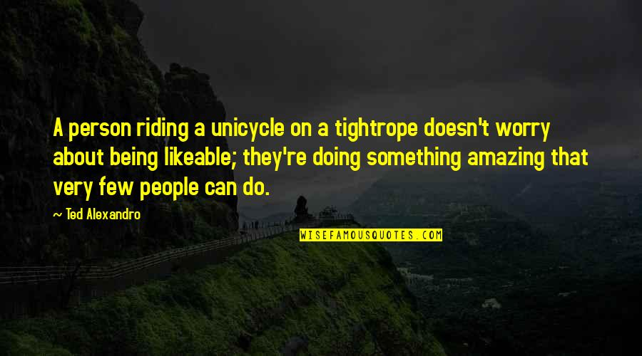 Being An Amazing Person Quotes By Ted Alexandro: A person riding a unicycle on a tightrope