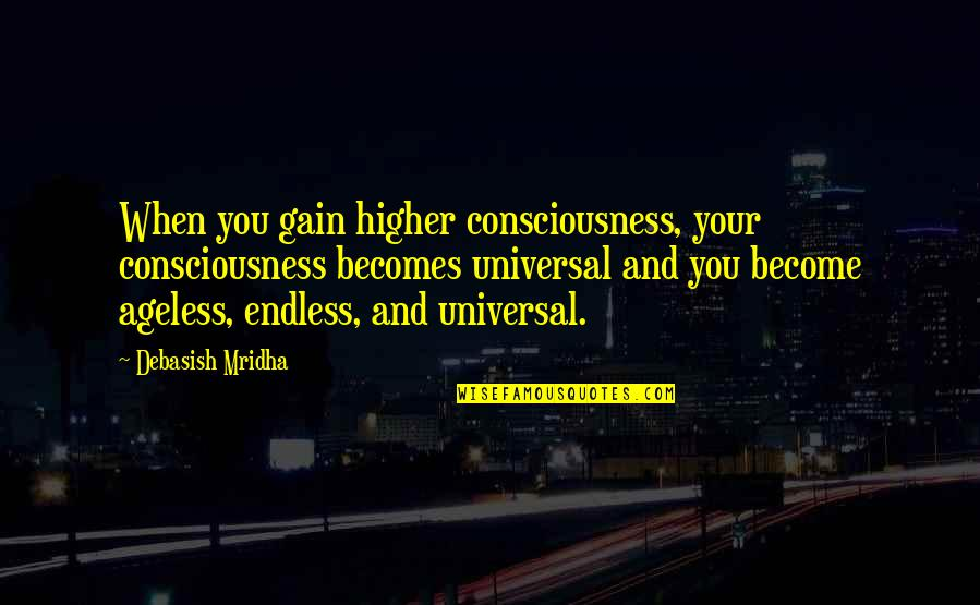 Being An Editor Quotes By Debasish Mridha: When you gain higher consciousness, your consciousness becomes