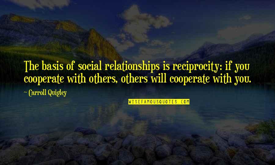 Being An Old Fashioned Girl Quotes By Carroll Quigley: The basis of social relationships is reciprocity: if