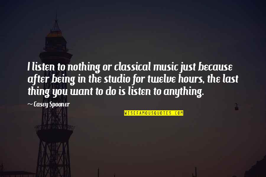 Being Anything You Want To Be Quotes By Casey Spooner: I listen to nothing or classical music just