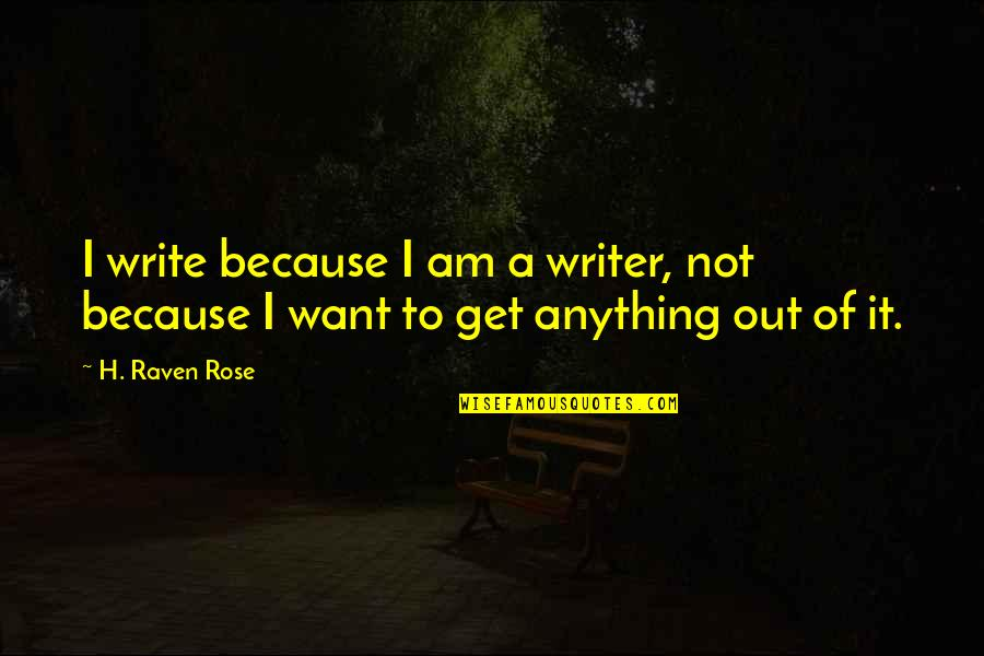 Being Anything You Want To Be Quotes By H. Raven Rose: I write because I am a writer, not