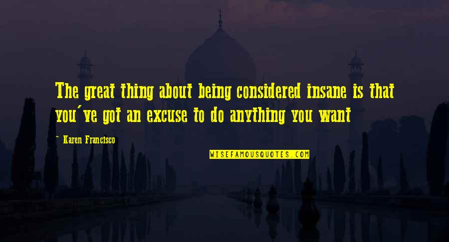 Being Anything You Want To Be Quotes By Karen Francisco: The great thing about being considered insane is