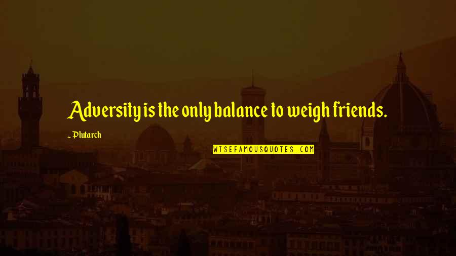 Being Anything You Want To Be Quotes By Plutarch: Adversity is the only balance to weigh friends.