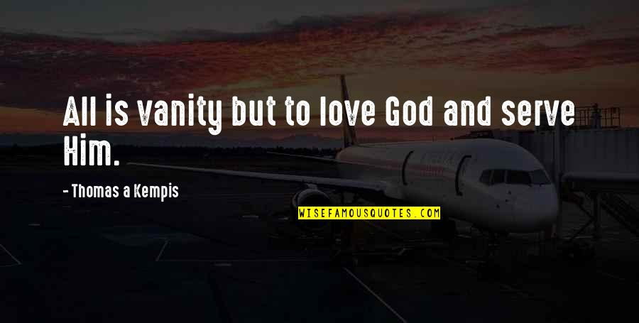 Being Anything You Want To Be Quotes By Thomas A Kempis: All is vanity but to love God and
