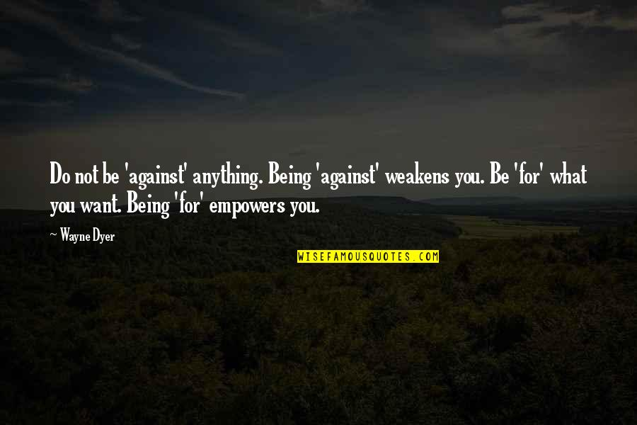 Being Anything You Want To Be Quotes By Wayne Dyer: Do not be 'against' anything. Being 'against' weakens