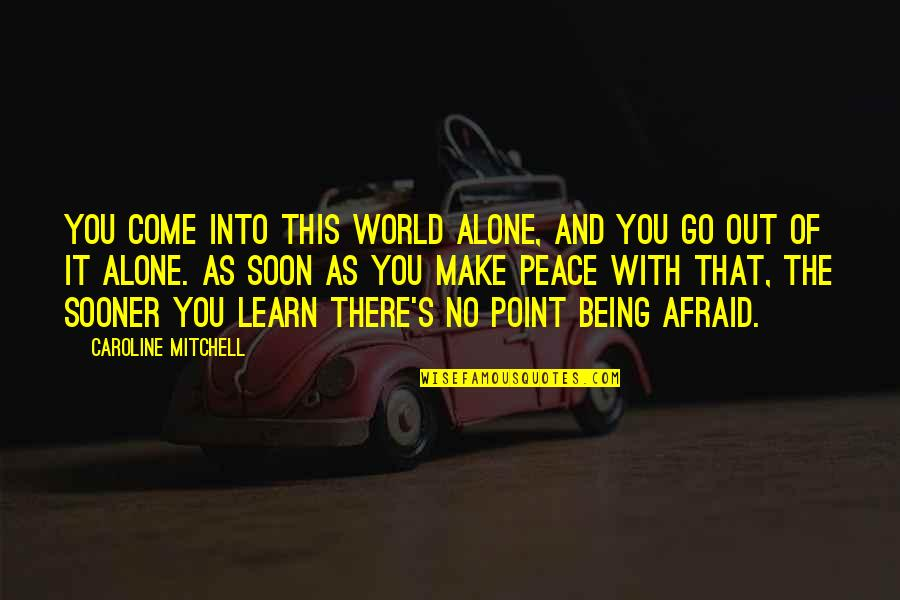 Being At Peace With The World Quotes By Caroline Mitchell: You come into this world alone, and you