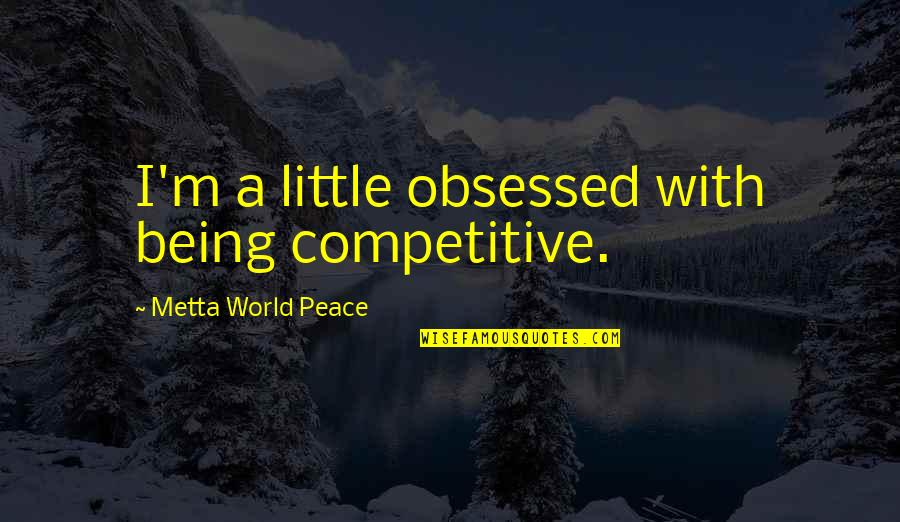 Being At Peace With The World Quotes By Metta World Peace: I'm a little obsessed with being competitive.