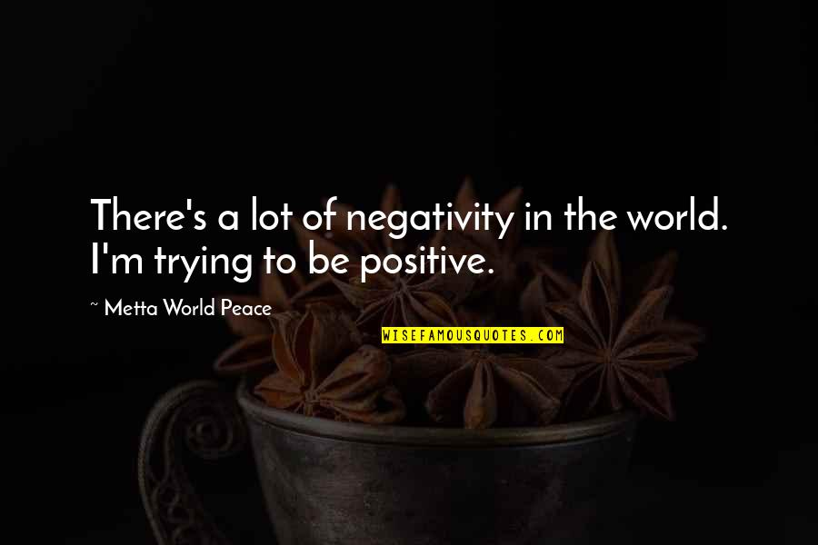 Being At Peace With The World Quotes By Metta World Peace: There's a lot of negativity in the world.