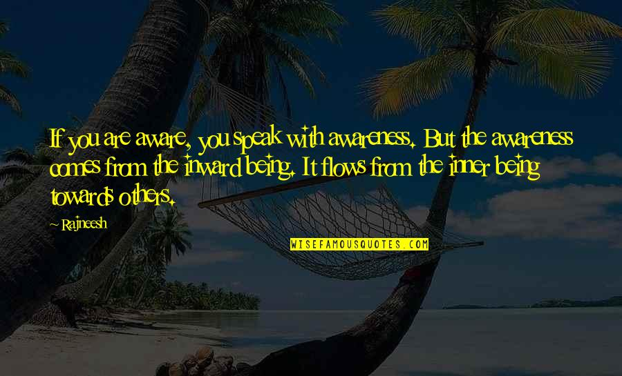 Being Aware Of Others Quotes By Rajneesh: If you are aware, you speak with awareness.