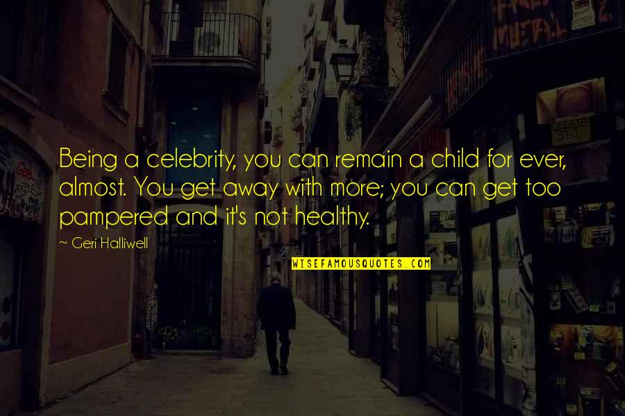 Being Away From Your Child Quotes By Geri Halliwell: Being a celebrity, you can remain a child